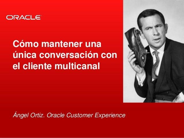 <Insert Picture Here> Ángel Ortiz. Oracle Customer Experience Cómo mantener una única conversación con el cliente multican...