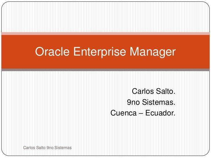 Carlos Salto.<br />9no Sistemas.<br />Cuenca – Ecuador.<br />Oracle Enterprise Manager<br />Carlos Salto 9no Sistemas<br />