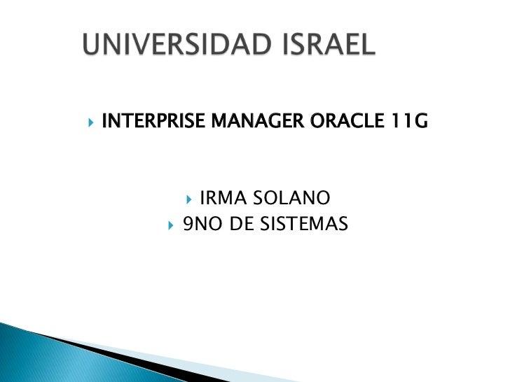 INTERPRISE MANAGER ORACLE 11G<br />IRMA SOLANO<br />9NO DE SISTEMAS <br />UNIVERSIDAD ISRAEL<br />