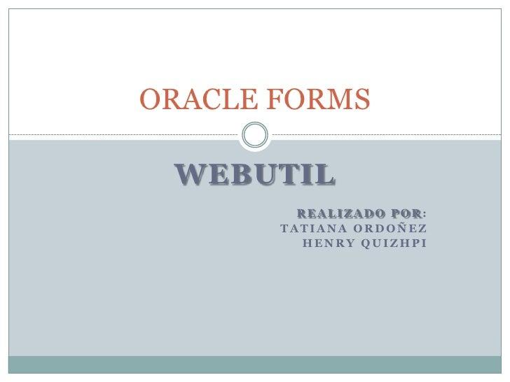 WEBUTIL<br />   REALIZADO POR:<br />TATIANA ORDOÑEZ<br />HENRY QUIZHPI<br />ORACLE FORMS<br />