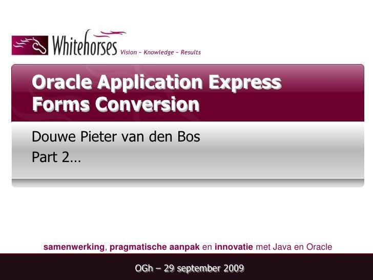 Oracle Application Express Forms Conversion<br />Douwe Pieter van den Bos<br />Part 2…<br />OGh – 29 september 2009<br />