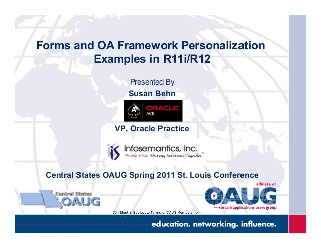 Forms and OA Framework Personalization Examples in R11i/R12 Presented By Susan Behn VP, Oracle Practice Central States OAU...