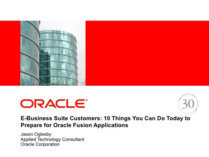 <Insert Picture Here>E-Business Suite Customers: 10 Things You Can Do Today toPrepare for Oracle Fusion ApplicationsJason ...