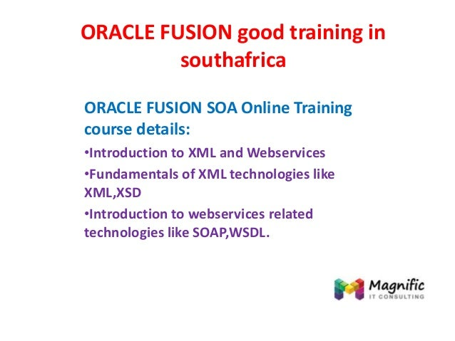 ORACLE FUSION good training in southafrica ORACLE FUSION SOA Online Training course details: •Introduction to XML and Webs...