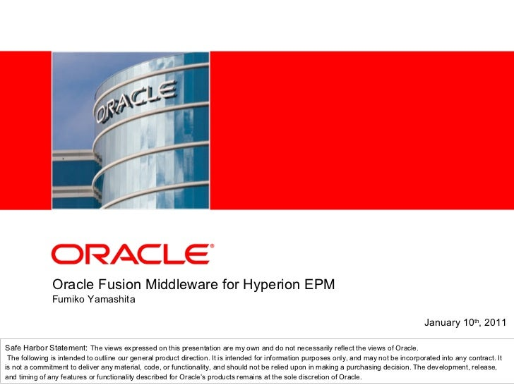 Oracle Fusion Middleware for Hyperion EPM Fumiko Yamashita January 10 th , 2011 Safe Harbor Statement:  The views expresse...