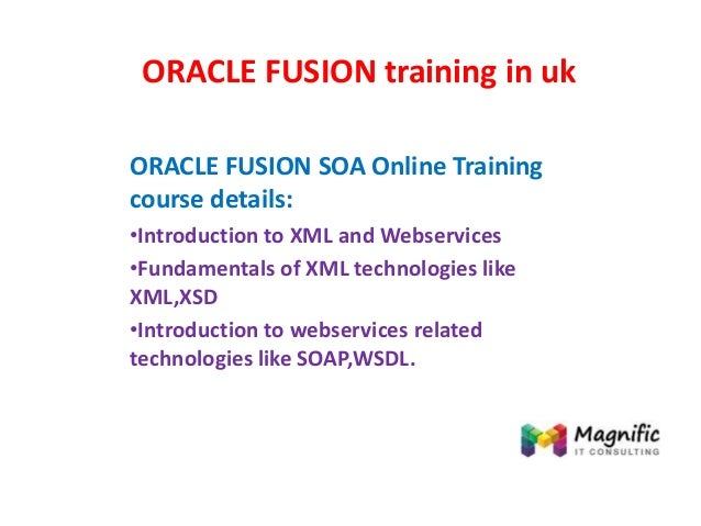 ORACLE FUSION training in uk ORACLE FUSION SOA Online Training course details: •Introduction to XML and Webservices •Funda...