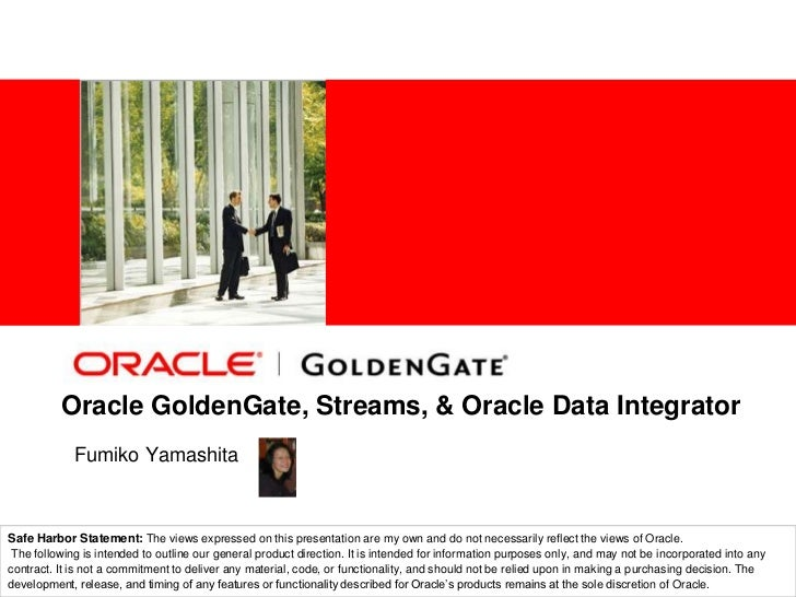Oracle GoldenGate, Streams, &Oracle Data Integrator<br />FumikoYamashita<br />Solution Architect<br />Safe Harbor Statemen...