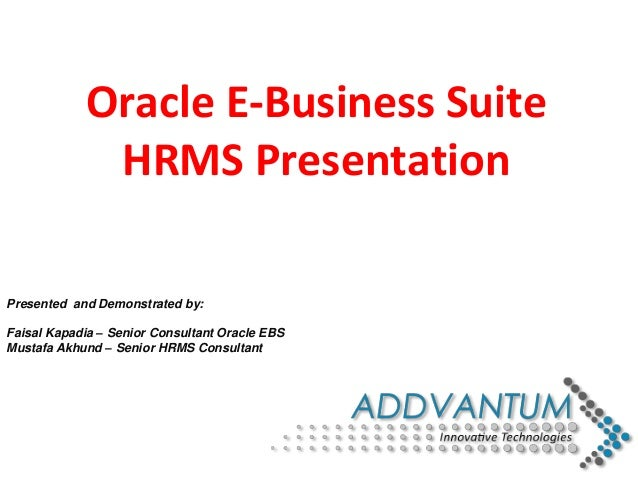 Presented and Demonstrated by: Faisal Kapadia – Senior Consultant Oracle EBS Mustafa Akhund – Senior HRMS Consultant Oracl...