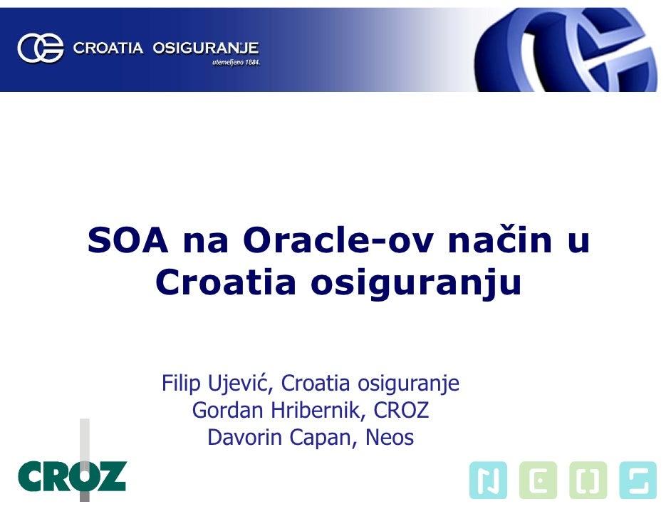 SOA na Oracle-ov način u   Croatia osiguranju     Filip Ujević, Croatia osiguranje        Gordan Hribernik, CROZ          ...