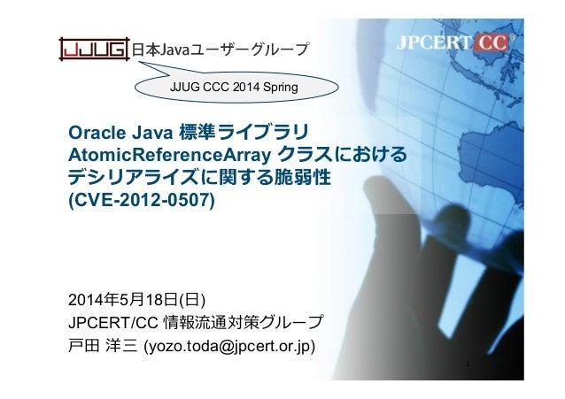 Oracle Java 標準ライブラリ AtomicReferenceArray クラスにおける デシリアライズに関する脆弱性 (CVE-2012-0507) 2014年年5⽉月18⽇日(⽇日) JPCERT/CC 情報流流通対策グループ ⼾戸...