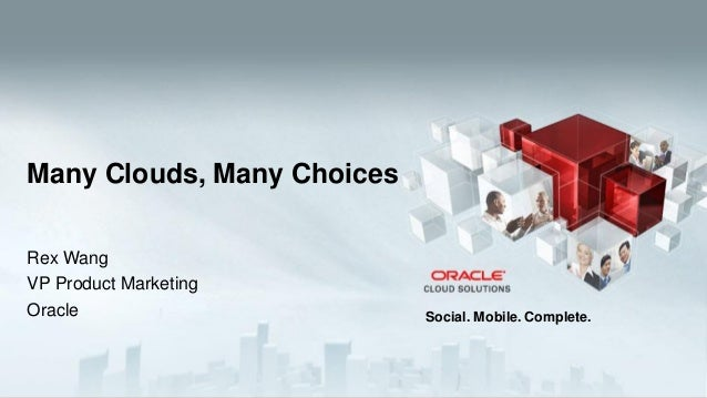 Many Clouds, Many Choices Rex Wang VP Product Marketing Oracle  1  Copyright © 2013, Oracle and/or its affiliates. All rig...