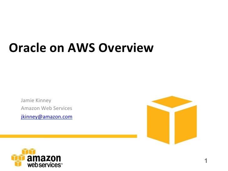 Oracle on AWS Overview   Jamie Kinney   Amazon Web Services   jkinney@amazon.com                      ...