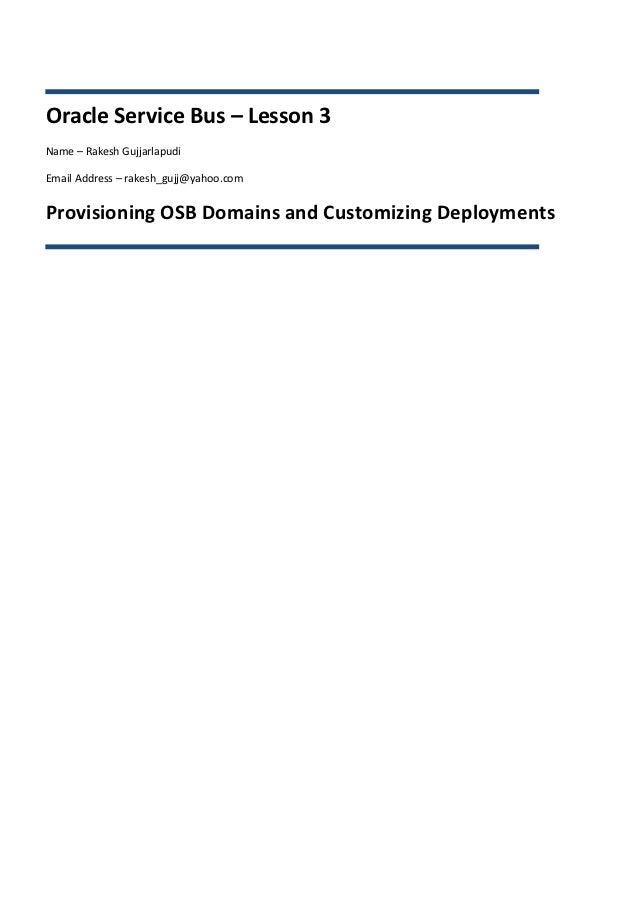 Oracle Service Bus – Lesson 3Name – Rakesh GujjarlapudiEmail Address – rakesh_gujj@yahoo.comProvisioning OSB Domains and C...