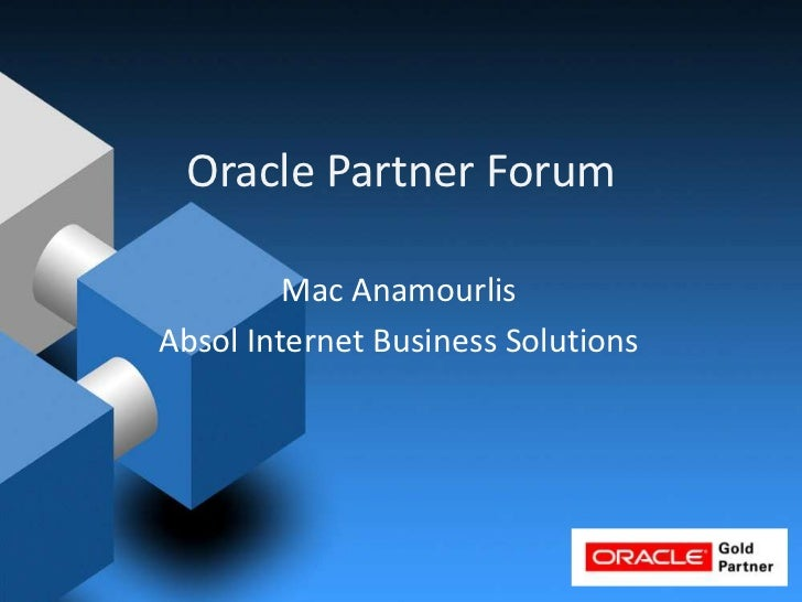 Oracle Partner Forum<br />Mac Anamourlis<br />Absol Internet Business Solutions<br />