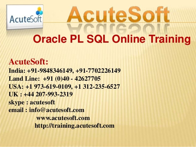 Oracle PL SQL Online Training AcuteSoft: India: +91-9848346149, +91-7702226149 Land Line: +91 (0)40 - 42627705 USA: +1 973...