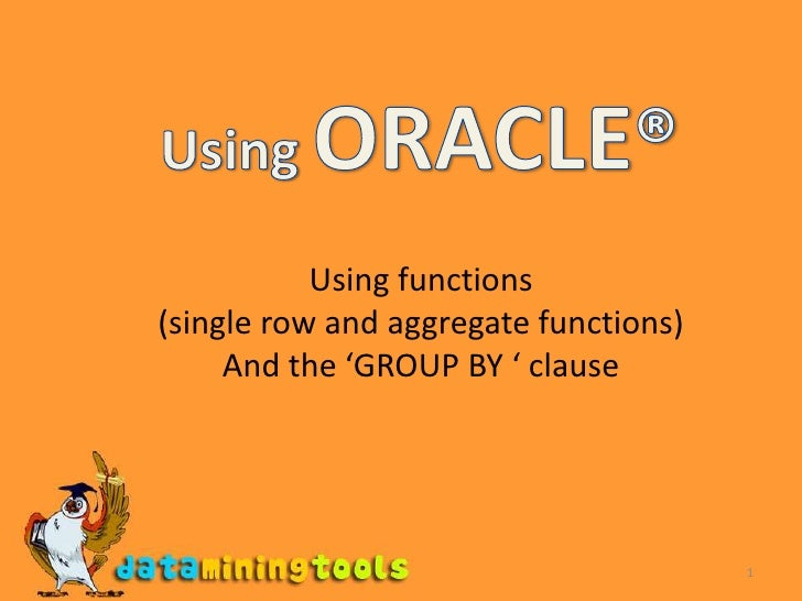 1<br />Using ORACLE®<br />Using functions<br />(single row and aggregate functions)<br />And the 'GROUP BY ' clause<br />