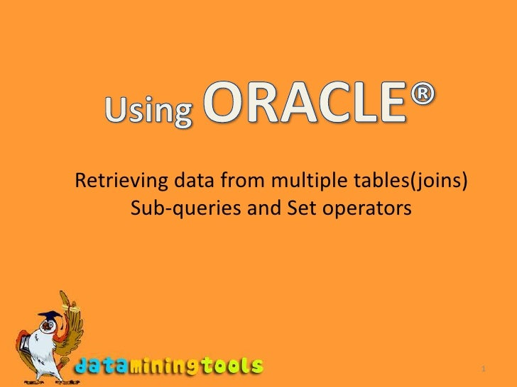 1<br />Using ORACLE®<br />Retrieving data from multiple tables(joins)<br />Sub-queries and Set operators<br />