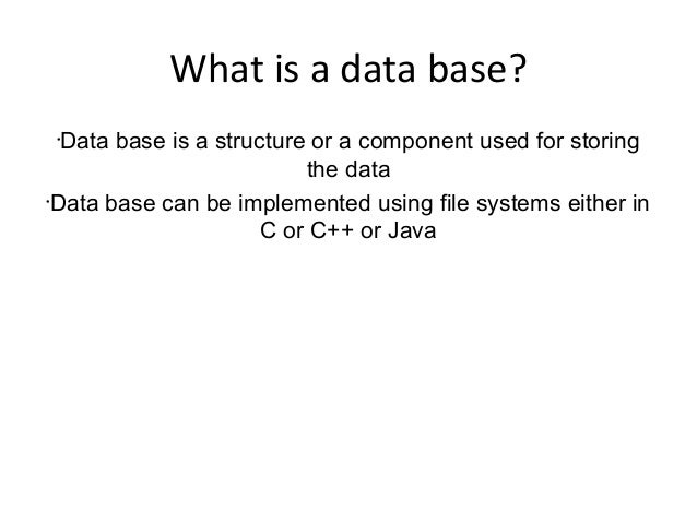 What is a data base? • Data base is a structure or a component used for storing the data • Data base can be implemented us...