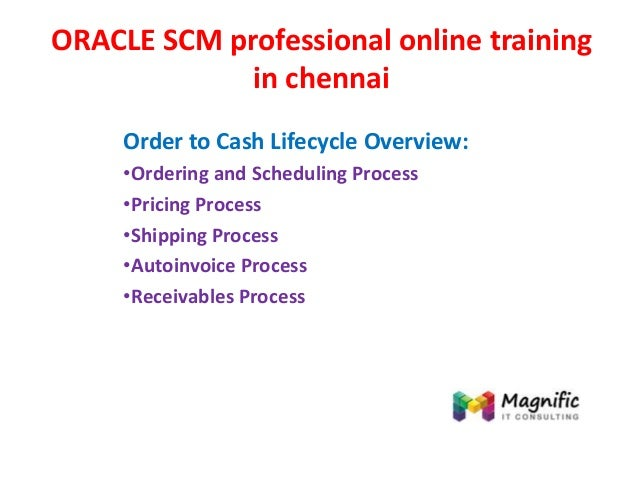 ORACLE SCM professional online training in chennai Order to Cash Lifecycle Overview: •Ordering and Scheduling Process •Pri...