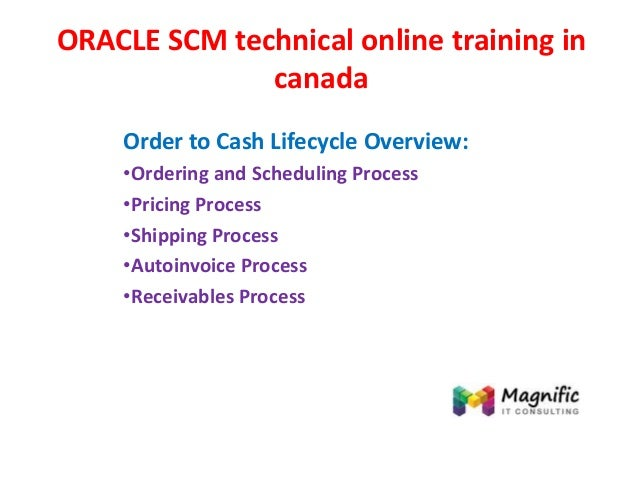 ORACLE SCM technical online training in canada Order to Cash Lifecycle Overview: •Ordering and Scheduling Process •Pricing...