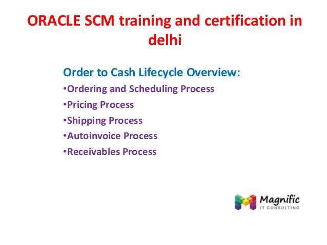 ORACLE SCM training and certification in delhi Order to Cash Lifecycle Overview: •Ordering and Scheduling Process •Pricing...