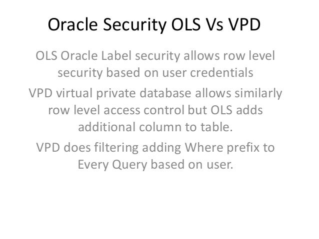 Oracle Security OLS Vs VPD OLS Oracle Label security allows row level security based on user credentials VPD virtual priva...