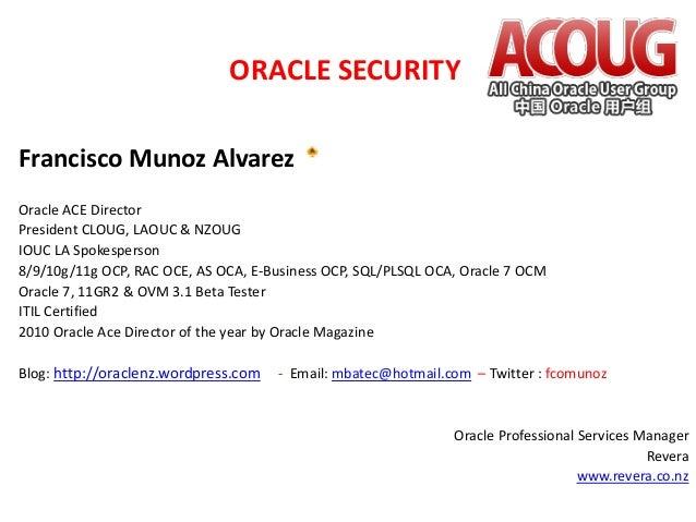 ORACLE SECURITY Francisco Munoz Alvarez Oracle ACE Director President CLOUG, LAOUC & NZOUG IOUC LA Spokesperson 8/9/10g/11...