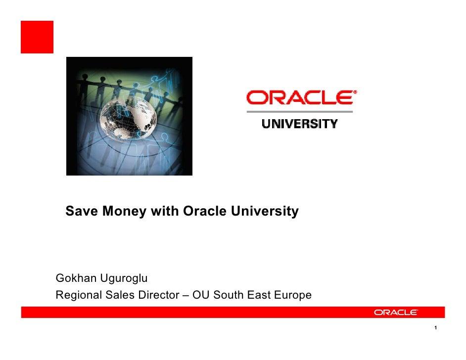 Save Money with Oracle University    Gokhan Uguroglu Regional Sales Director – OU South East Europe                       ...
