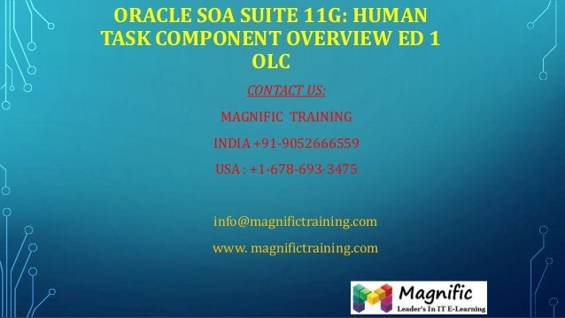 ORACLE SOA SUITE 11G: HUMAN TASK COMPONENT OVERVIEW ED 1 OLC CONTACT US: MAGNIFIC TRAINING INDIA +91-9052666559 USA : +1-6...