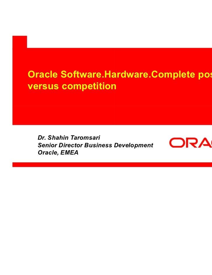 Oracle Software.Hardware.Complete positioningversus competition Dr. Shahin Taromsari Senior Director Business Development ...