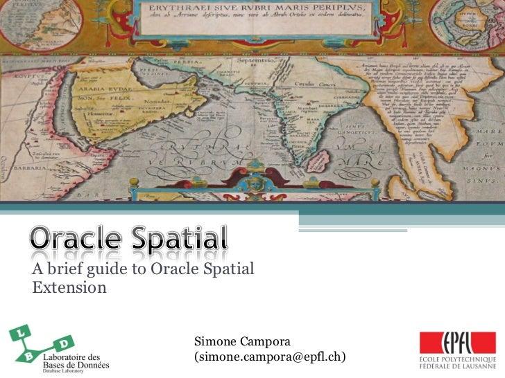 A brief guide to Oracle Spatial Extension Simone Campora (simone.campora@epfl.ch)