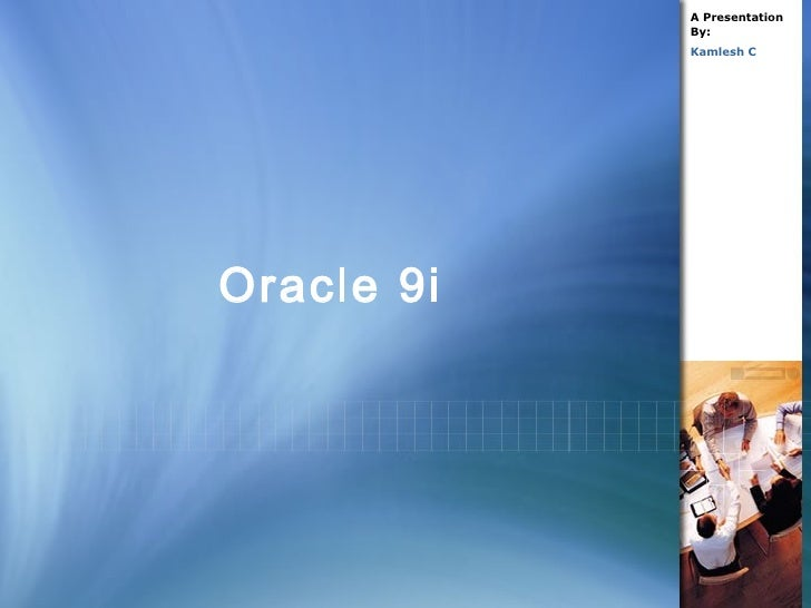 Oracle 9i A Presentation By: Kamlesh C