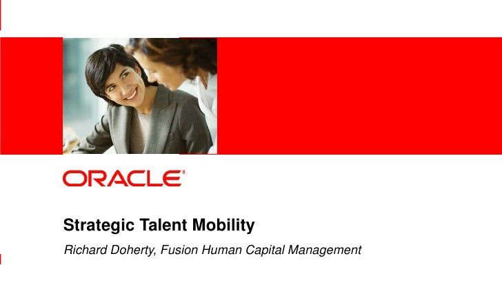 Strategic Talent Mobility                Richard Doherty, Fusion Human Capital Management1   |   © 2012 Oracle Corporation...