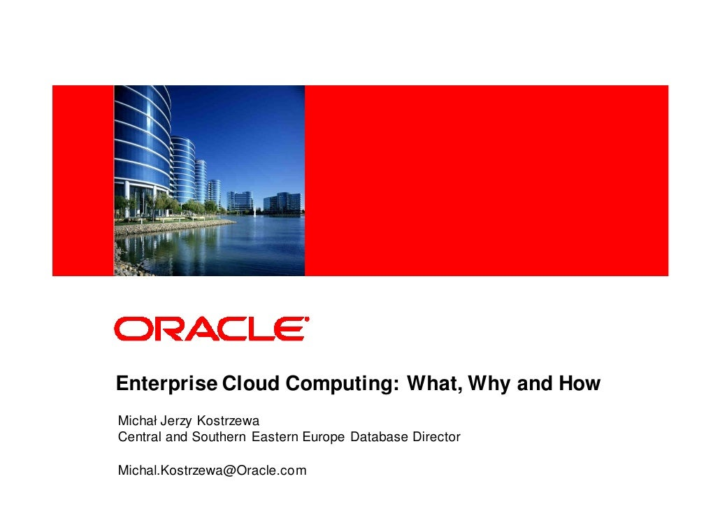 <Insert Picture Here>     Enterprise Cloud Computing: What, Why and How Michał Jerzy Kostrzewa Central and Southern Easter...