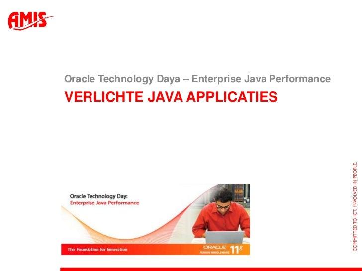 Verlichte Java Applicaties<br />Oracle Technology Daya – Enterprise Java Performance<br />