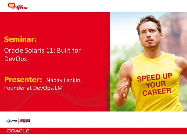 Seminar: Oracle	   Solaris	   11:	   Built	   for	    DevOps Presenter: Nadav	   Lankin,	    Founder	   at	   DevOpsJLM