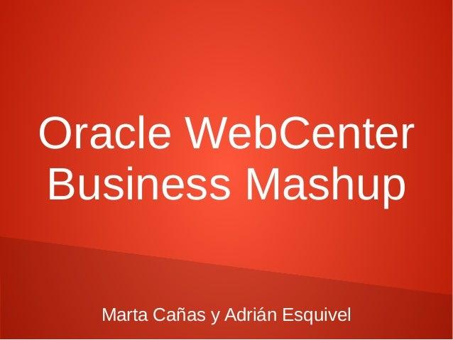 Oracle WebCenterBusiness Mashup  Marta Cañas y Adrián Esquivel