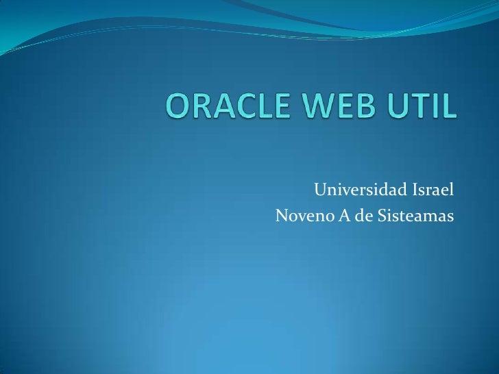 ORACLE WEB UTIL<br />Universidad Israel <br />Noveno A de Sisteamas<br />