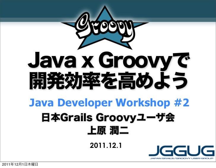 Java x Groovyで         開発効率を高めよう         Java Developer Workshop #2                日本Grails Groovyユーザ会                    ...