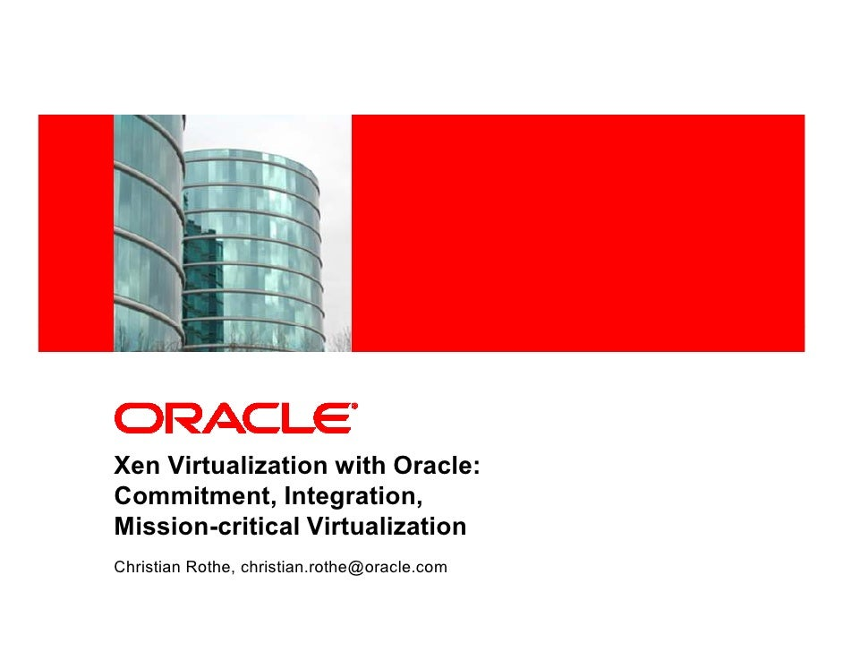 <Insert Picture Here>     Xen Virtualization with Oracle: Commitment, Integration, Mission-critical Virtualization Christi...
