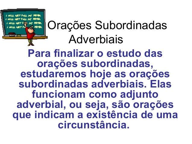 Orações Subordinadas  Adverbiais  Para finalizar o estudo das  orações subordinadas,  estudaremos hoje as orações  subordi...