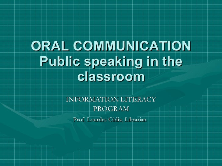ORAL COMMUNICATION Public speaking in the classroom INFORMATION LITERACY PROGRAM Prof. Lourdes Cádiz, Librarian