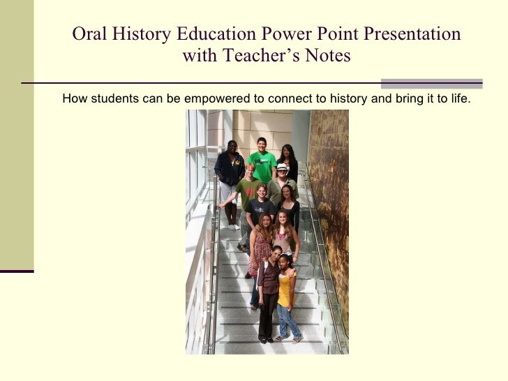 Oral History Education Power Point Presentation with Teacher's Notes <ul><li>How students can be empowered to connect to h...