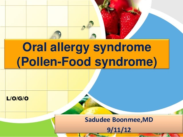 Oral allergy syndrome   (Pollen-Food syndrome)L/O/G/O             Sadudee Boonmee,MD                   9/11/12