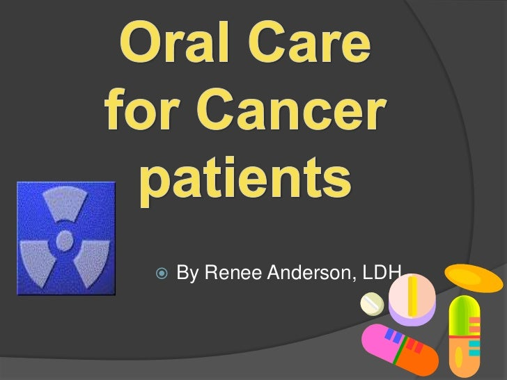 Oral Care for Cancer patients<br />By Renee Anderson, LDH.<br />