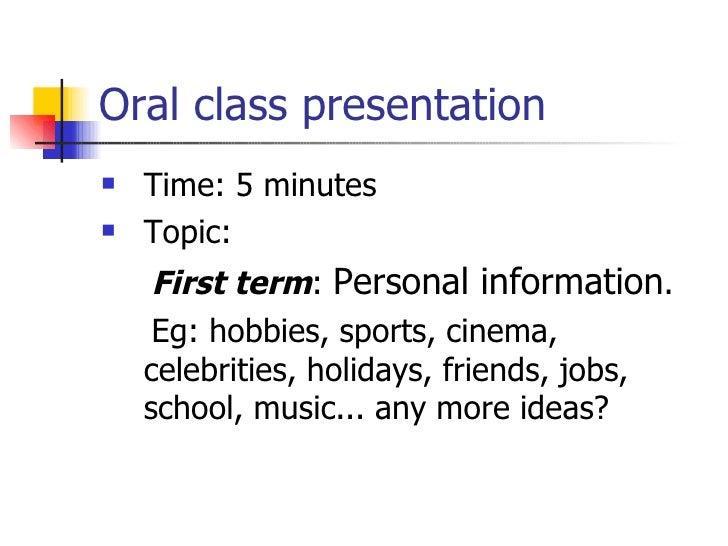 Oral class presentation <ul><li>Time: 5 minutes </li></ul><ul><li>Topic:  </li></ul><ul><li>First term :  Personal informa...