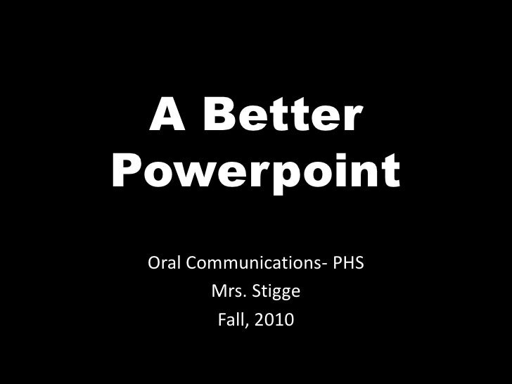 A Better Powerpoint<br />Oral Communications- PHS<br />Mrs. Stigge<br />Fall, 2010<br />