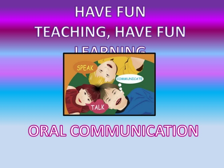 HAVE FUN TEACHING, HAVE FUN LEARNING<br />ORAL COMMUNICATION<br />