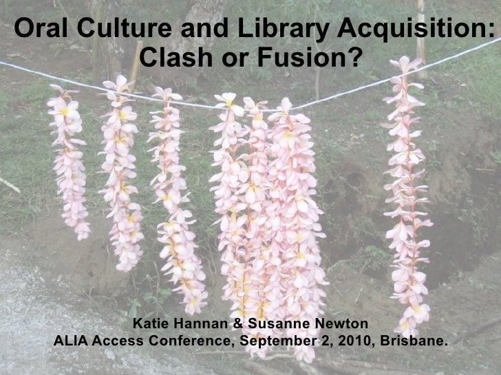 Oral Culture and Library Acquisition:           Clash or Fusion?                  Katie Hannan & Susanne Newton    ALIA Ac...