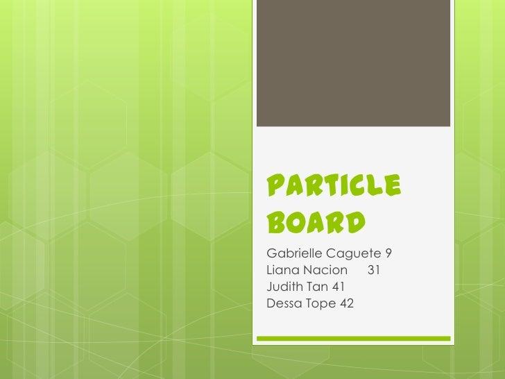 Particle Board<br />Gabrielle Caguete 9<br />Liana Nacion31<br />Judith Tan 41<br />Dessa Tope 42<br />